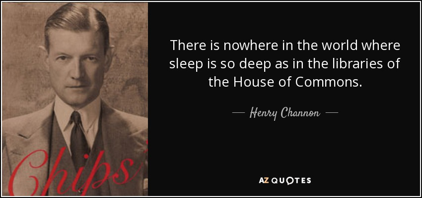 There is nowhere in the world where sleep is so deep as in the libraries of the House of Commons. - Henry Channon