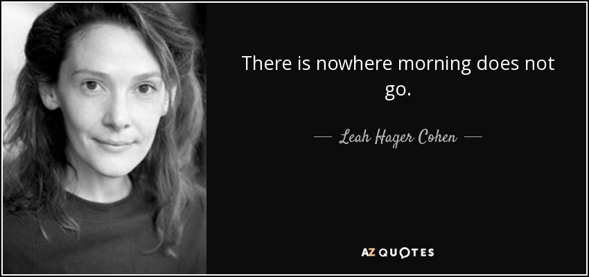 There is nowhere morning does not go. - Leah Hager Cohen
