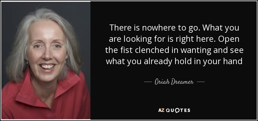 There is nowhere to go. What you are looking for is right here. Open the fist clenched in wanting and see what you already hold in your hand - Oriah Dreamer