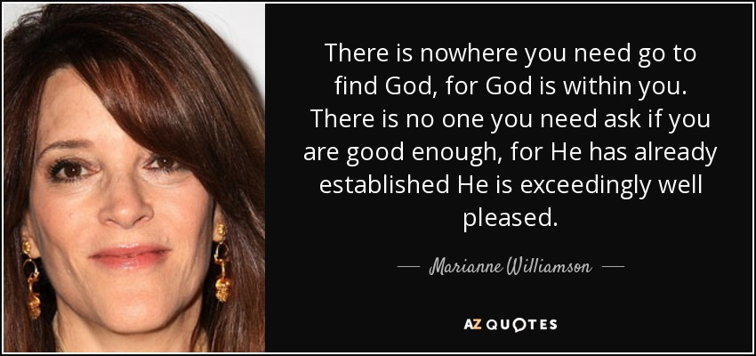 There is nowhere you need go to find God, for God is within you. There is no one you need ask if you are good enough, for He has already established He is exceedingly well pleased. - Marianne Williamson