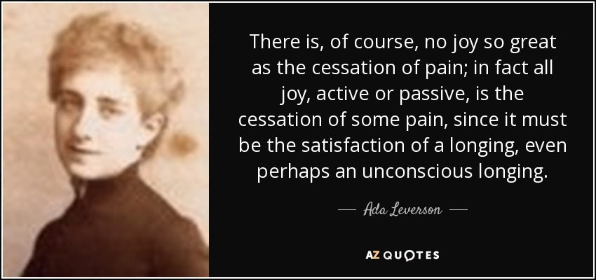 There is, of course, no joy so great as the cessation of pain; in fact all joy, active or passive, is the cessation of some pain, since it must be the satisfaction of a longing, even perhaps an unconscious longing. - Ada Leverson