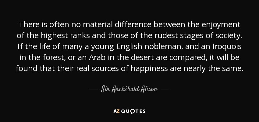 There is often no material difference between the enjoyment of the highest ranks and those of the rudest stages of society. If the life of many a young English nobleman, and an Iroquois in the forest, or an Arab in the desert are compared, it will be found that their real sources of happiness are nearly the same. - Sir Archibald Alison, 2nd Baronet