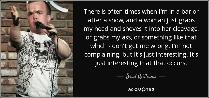 There is often times when I'm in a bar or after a show, and a woman just grabs my head and shoves it into her cleavage, or grabs my ass, or something like that which - don't get me wrong. I'm not complaining, but it's just interesting. It's just interesting that that occurs. - Brad Williams