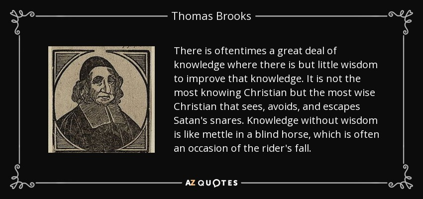 There is oftentimes a great deal of knowledge where there is but little wisdom to improve that knowledge. It is not the most knowing Christian but the most wise Christian that sees, avoids, and escapes Satan's snares. Knowledge without wisdom is like mettle in a blind horse, which is often an occasion of the rider's fall. - Thomas Brooks