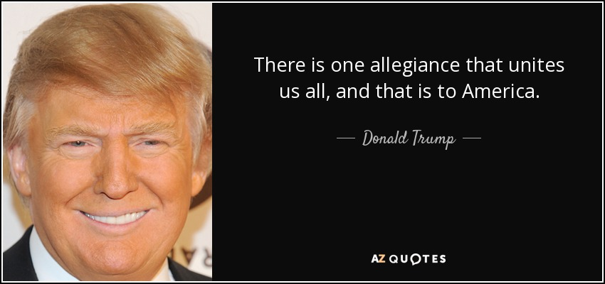 There is one allegiance that unites us all, and that is to America. - Donald Trump