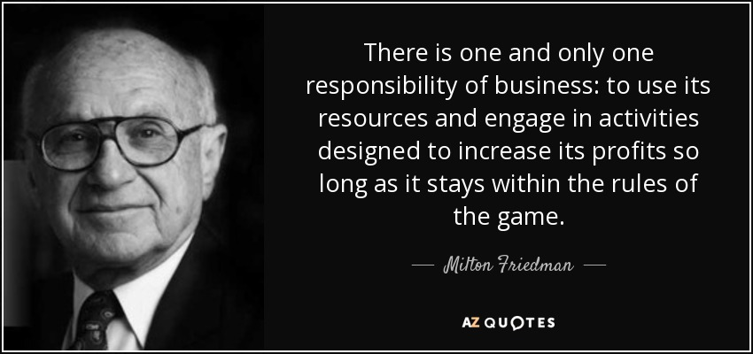 There is one and only one responsibility of business: to use its resources and engage in activities designed to increase its profits so long as it stays within the rules of the game. - Milton Friedman