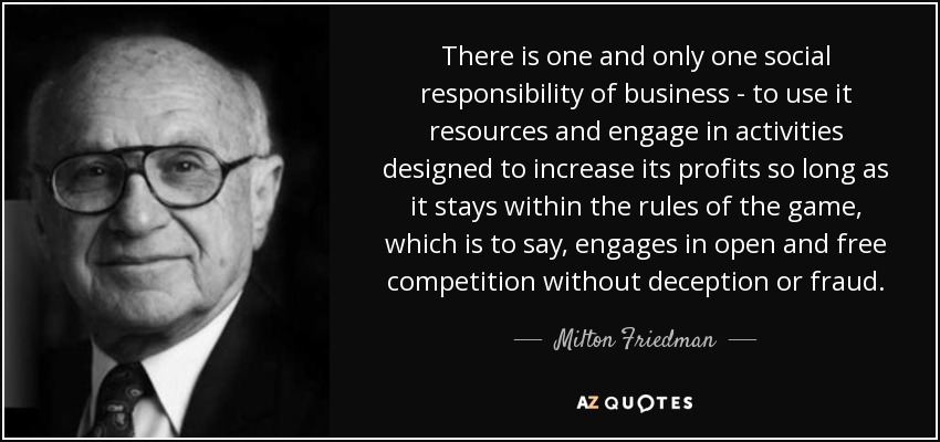 Image result for There is one and only one social responsibility of business: to use its resources and engage in activities designed to increase its profits so long as it stays within the rules of the game, which is to say, engages in open and free competition without deception or fraud.
