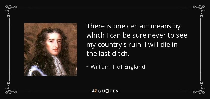 There is one certain means by which I can be sure never to see my country's ruin: I will die in the last ditch. - William III of England