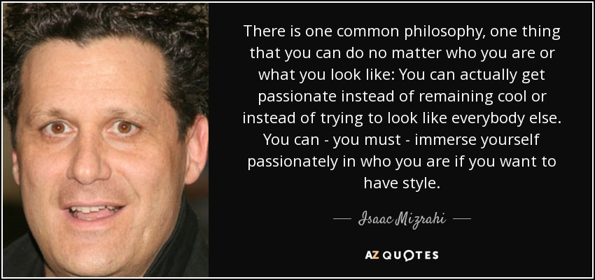 There is one common philosophy, one thing that you can do no matter who you are or what you look like: You can actually get passionate instead of remaining cool or instead of trying to look like everybody else. You can - you must - immerse yourself passionately in who you are if you want to have style. - Isaac Mizrahi