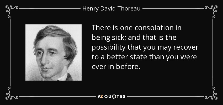 There is one consolation in being sick; and that is the possibility that you may recover to a better state than you were ever in before. - Henry David Thoreau