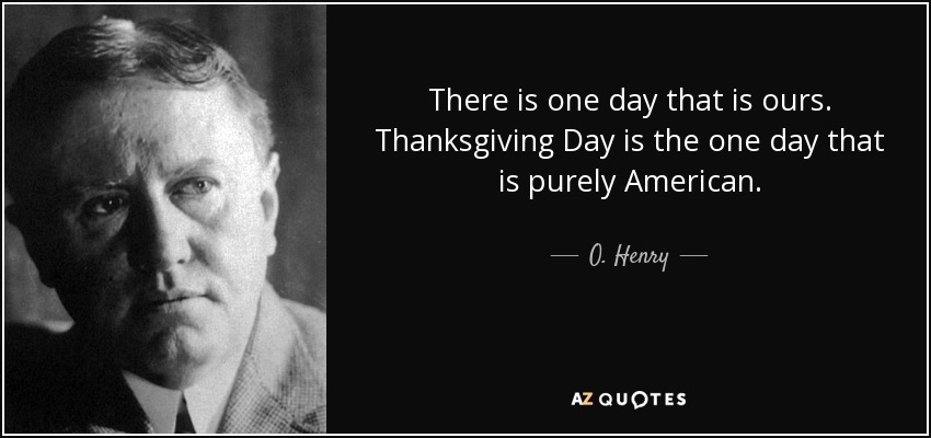 There is one day that is ours. Thanksgiving Day is the one day that is purely American. - O. Henry