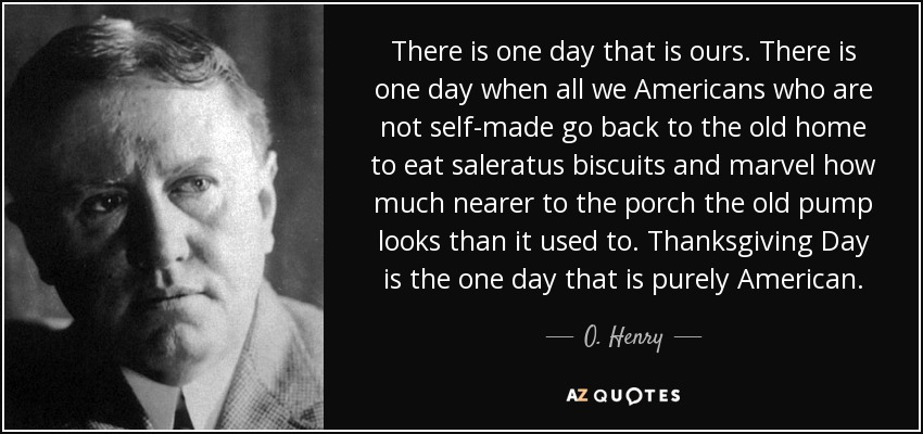 There is one day that is ours. There is one day when all we Americans who are not self-made go back to the old home to eat saleratus biscuits and marvel how much nearer to the porch the old pump looks than it used to. Thanksgiving Day is the one day that is purely American. - O. Henry