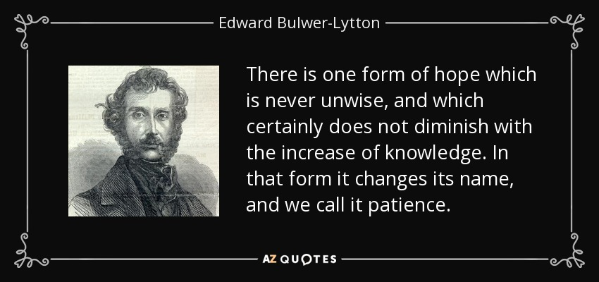 There is one form of hope which is never unwise, and which certainly does not diminish with the increase of knowledge. In that form it changes its name, and we call it patience. - Edward Bulwer-Lytton, 1st Baron Lytton