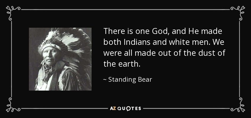 There is one God, and He made both Indians and white men. We were all made out of the dust of the earth. - Standing Bear