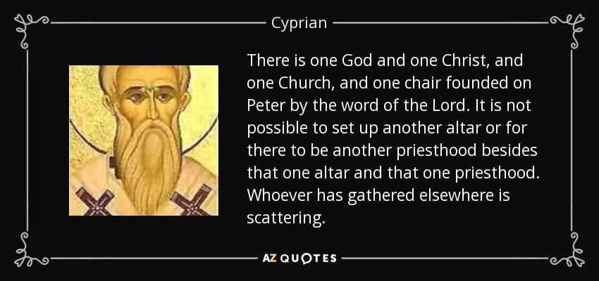 There is one God and one Christ, and one Church, and one chair founded on Peter by the word of the Lord. It is not possible to set up another altar or for there to be another priesthood besides that one altar and that one priesthood. Whoever has gathered elsewhere is scattering. - Cyprian