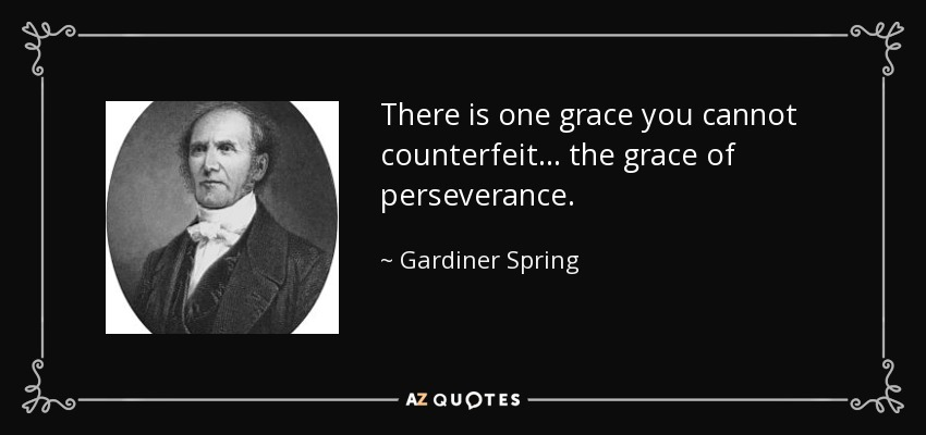 There is one grace you cannot counterfeit . . . the grace of perseverance. - Gardiner Spring