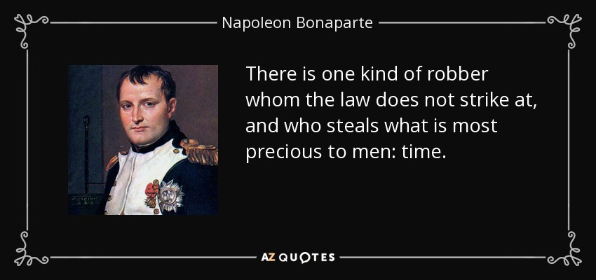 There is one kind of robber whom the law does not strike at, and who steals what is most precious to men: time. - Napoleon Bonaparte