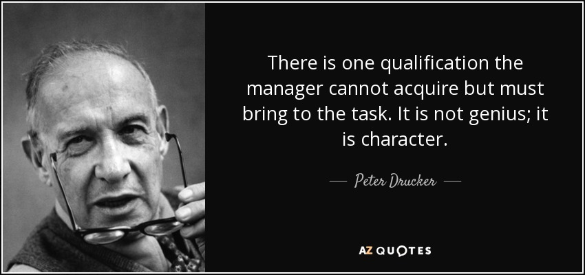 There is one qualification the manager cannot acquire but must bring to the task. It is not genius; it is character. - Peter Drucker