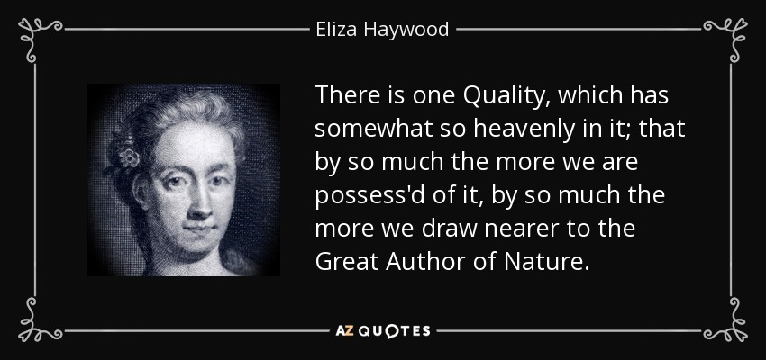 There is one Quality, which has somewhat so heavenly in it; that by so much the more we are possess'd of it, by so much the more we draw nearer to the Great Author of Nature. - Eliza Haywood