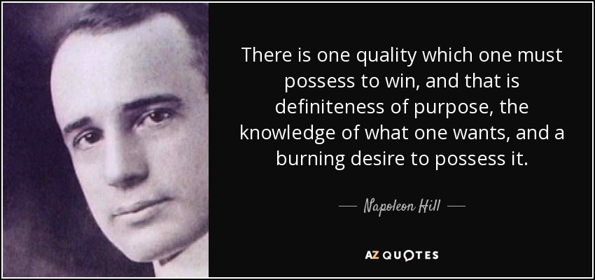 There is one quality which one must possess to win, and that is definiteness of purpose, the knowledge of what one wants, and a burning desire to possess it. - Napoleon Hill