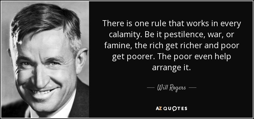 There is one rule that works in every calamity. Be it pestilence, war, or famine, the rich get richer and poor get poorer. The poor even help arrange it. - Will Rogers