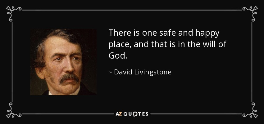 There is one safe and happy place, and that is in the will of God. - David Livingstone