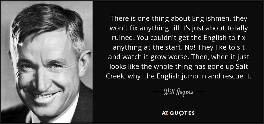 There is one thing about Englishmen, they won't fix anything till it's just about totally ruined. You couldn't get the English to fix anything at the start. No! They like to sit and watch it grow worse. Then, when it just looks like the whole thing has gone up Salt Creek, why, the English jump in and rescue it. - Will Rogers