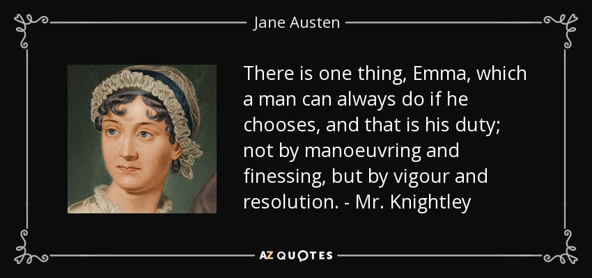 There is one thing, Emma, which a man can always do if he chooses, and that is his duty; not by manoeuvring and finessing, but by vigour and resolution. - Mr. Knightley - Jane Austen