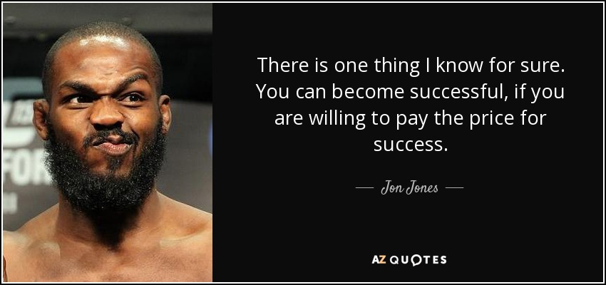 There is one thing I know for sure. You can become successful, if you are willing to pay the price for success. - Jon Jones