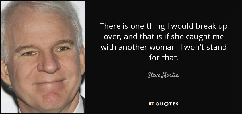 There is one thing I would break up over, and that is if she caught me with another woman. I won't stand for that. - Steve Martin