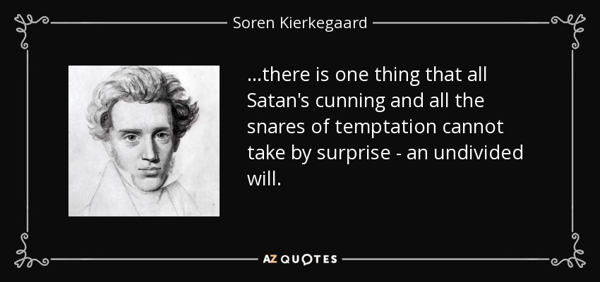 ...there is one thing that all Satan's cunning and all the snares of temptation cannot take by surprise - an undivided will. - Soren Kierkegaard