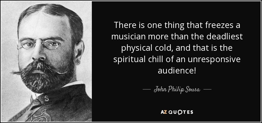 There is one thing that freezes a musician more than the deadliest physical cold, and that is the spiritual chill of an unresponsive audience! - John Philip Sousa