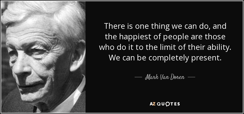 There is one thing we can do, and the happiest of people are those who do it to the limit of their ability. We can be completely present. - Mark Van Doren