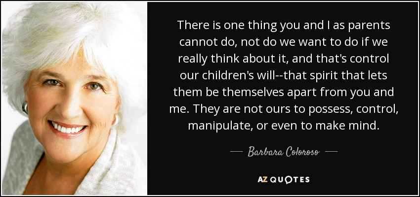 There is one thing you and I as parents cannot do, not do we want to do if we really think about it, and that's control our children's will--that spirit that lets them be themselves apart from you and me. They are not ours to possess, control, manipulate, or even to make mind. - Barbara Coloroso