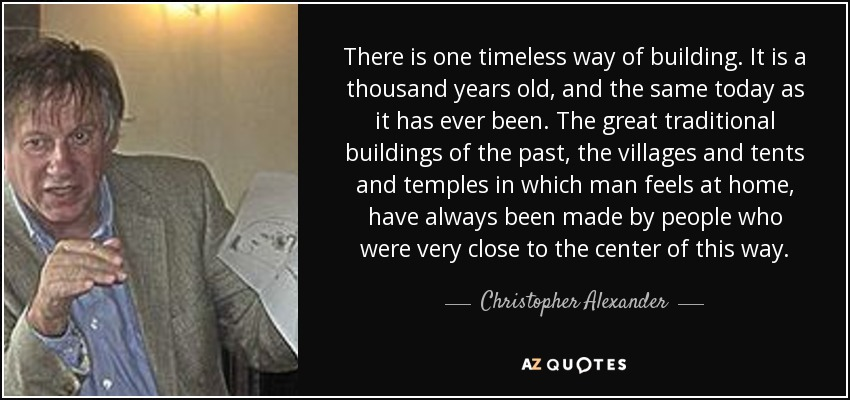 There is one timeless way of building. It is a thousand years old, and the same today as it has ever been. The great traditional buildings of the past, the villages and tents and temples in which man feels at home, have always been made by people who were very close to the center of this way. - Christopher Alexander