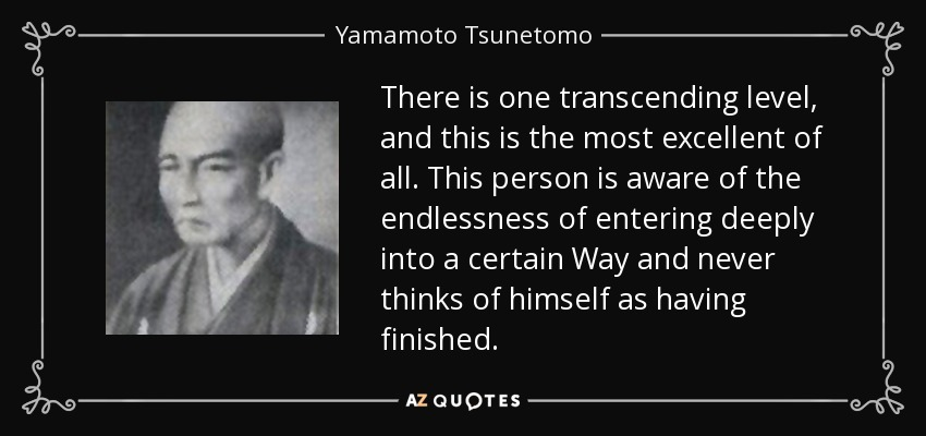 There is one transcending level, and this is the most excellent of all. This person is aware of the endlessness of entering deeply into a certain Way and never thinks of himself as having finished. - Yamamoto Tsunetomo