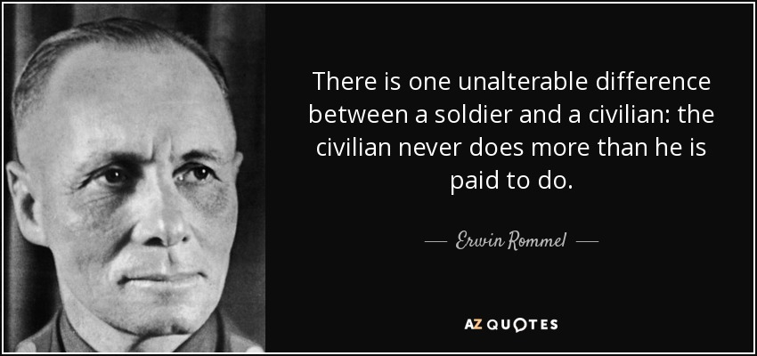 There is one unalterable difference between a soldier and a civilian: the civilian never does more than he is paid to do. - Erwin Rommel