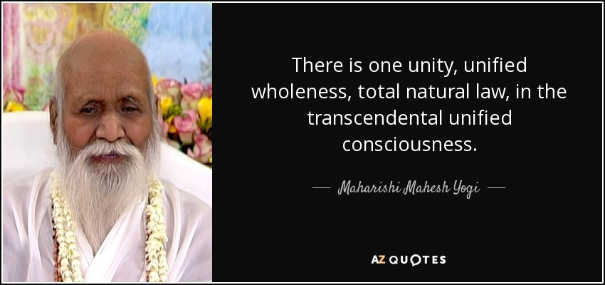 There is one unity, unified wholeness, total natural law, in the transcendental unified consciousness. - Maharishi Mahesh Yogi