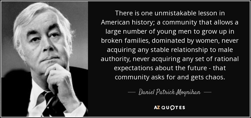 There is one unmistakable lesson in American history; a community that allows a large number of young men to grow up in broken families, dominated by women, never acquiring any stable relationship to male authority, never acquiring any set of rational expectations about the future - that community asks for and gets chaos. - Daniel Patrick Moynihan