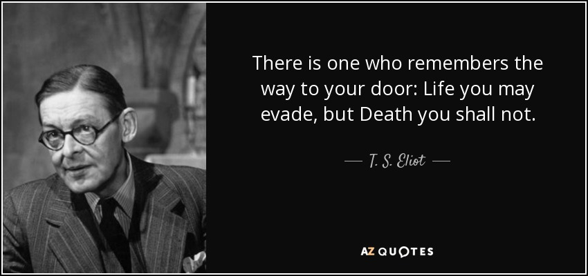 There is one who remembers the way to your door: Life you may evade, but Death you shall not. - T. S. Eliot