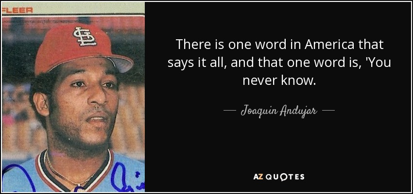 There is one word in America that says it all, and that one word is, 'You never know. - Joaquin Andujar