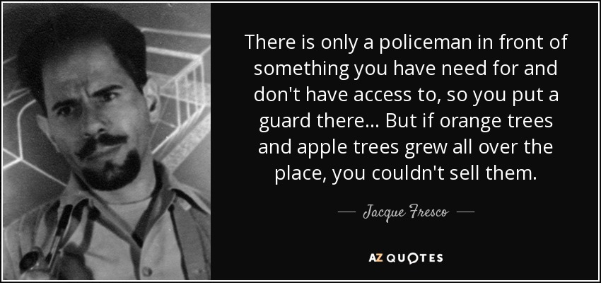 There is only a policeman in front of something you have need for and don't have access to, so you put a guard there... But if orange trees and apple trees grew all over the place, you couldn't sell them. - Jacque Fresco