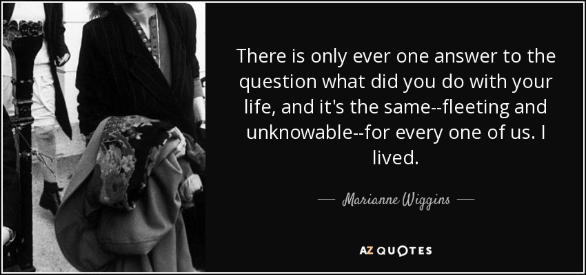 There is only ever one answer to the question what did you do with your life, and it's the same--fleeting and unknowable--for every one of us. I lived. - Marianne Wiggins