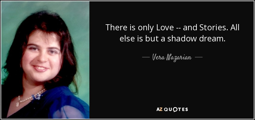 There is only Love -- and Stories. All else is but a shadow dream. - Vera Nazarian