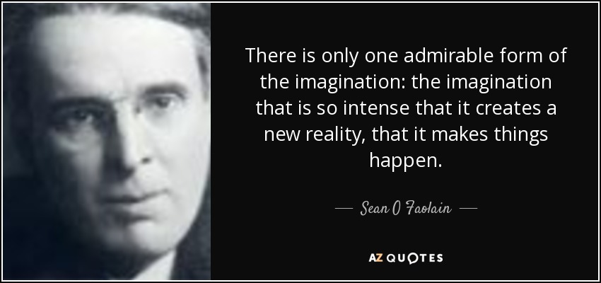 There is only one admirable form of the imagination: the imagination that is so intense that it creates a new reality, that it makes things happen. - Sean O Faolain