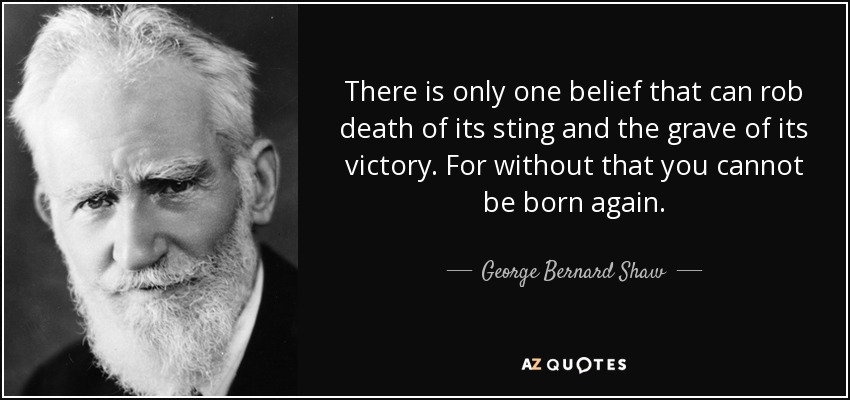 There is only one belief that can rob death of its sting and the grave of its victory. For without that you cannot be born again. - George Bernard Shaw