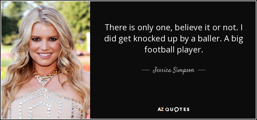 There is only one, believe it or not. I did get knocked up by a baller. A big football player. - Jessica Simpson