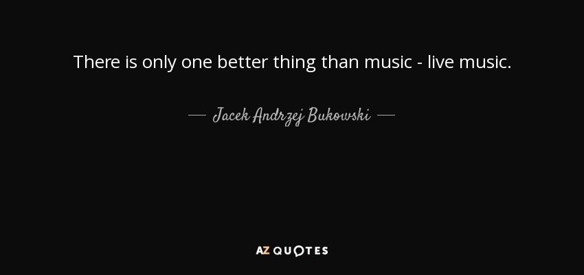 There is only one better thing than music - live music. - Jacek Andrzej Bukowski