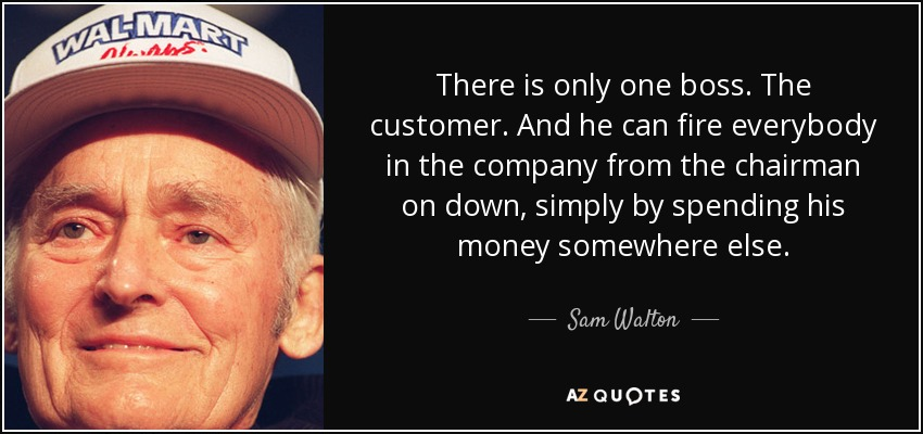 There is only one boss. The customer. And he can fire everybody in the company from the chairman on down, simply by spending his money somewhere else. - Sam Walton