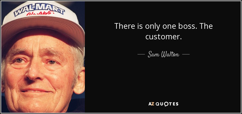 There is only one boss. The customer. - Sam Walton